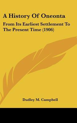 A History Of Oneonta: From Its Earliest Settlement To The Present Time (1906) written by Dudley M. Campbell