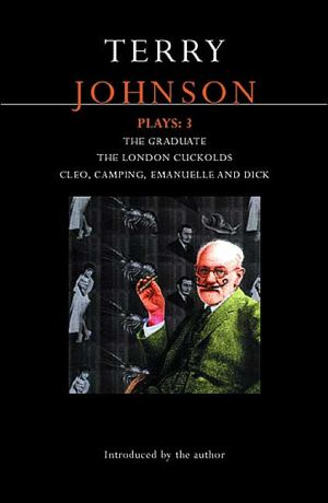 Terry Johnson Plays: 3: The Graduate, The London Cuckolds, Cleo, Camping, Emanuelle and Dick, Vol. 3 book written by Terry Johnson