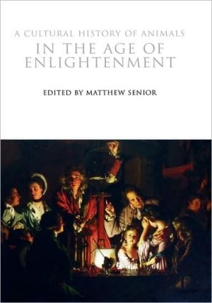 Cultural History of Animals in the Age of Enlightenment, Vol. 4 book written by Matthew Senior