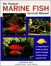 The Tropical Marine Fish Survival Manual: A Comprehensive Family-by-Family Guide to Keeping Tropical Marine Aquarium Fish book written by Nick Dakin, Gordon Kay