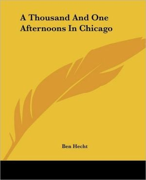 A Thousand and One Afternoons in Chicago written by Ben Hecht
