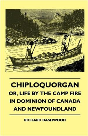 Chiploquorgan - Or, Life by the Camp Fire in Dominion of Canada and Newfoundland written by Dashwood, Richard