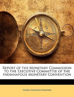 Report of the Monetary Commission to the Executive Committee of the Indianapolis Monetary Convention written by Edmunds, George Franklin