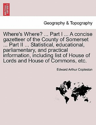 Where's Where? ... Part I ... a Concise Gazetteer of the County of Somerset ... Part II ... Statistical, Educational, Parliamentary, and Practical Inf written by Edward Arthur Copleston