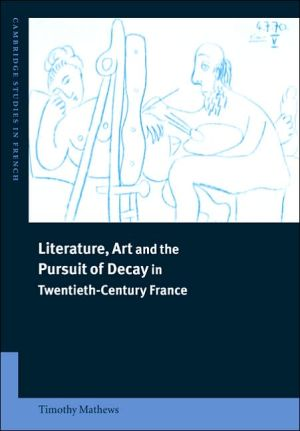Literature, Art and the Pursuit of Decay in Twentieth-Century France book written by Timothy Mathews