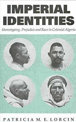Imperial Identities : Stereotyping, Prejudice and Race in Colonial Algeria book written by Patricia Lorcin