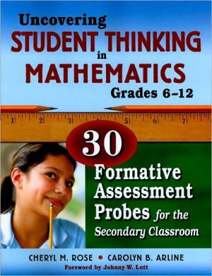 Uncovering Student Thinking in Mathematics, Grades 6-12: 30 Formative Assessment Probes for the Secondary Classroom book written by Cheryl Rose Tobey