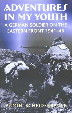Adventures in My Youth: A German Soldier on the Eastern Front 1941-45 book written by Armin Scheiderbauer