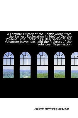 A Familiar History of the British Army, from the Earliest Restoration in 1660 to the the Pre... written by Joachim Hayward Stocqueler