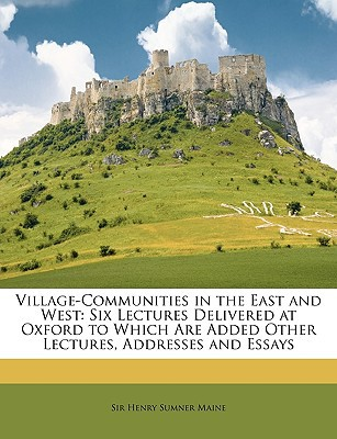 Village-Communities in the East and West: Six Lectures Delivered at Oxford to Which Are Added Other Lectures, Addresses and Essays book written by Maine, Henry Sumner