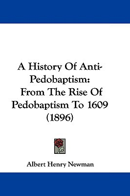 A History Of Anti-Pedobaptism: From The Rise Of Pedobaptism To 1609 (1896) written by Albert Henry Newman