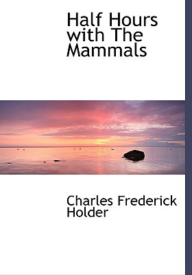 Half Hours with the Mammals book written by Holder, Charles Frederick