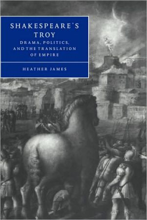 Shakespeare's Troy: Drama, Politics, and the Translation of Empire book written by Heather James