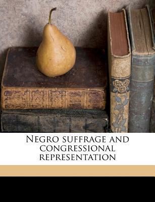 Negro Suffrage and Congressional Representation book written by Hamilton, James Albert
