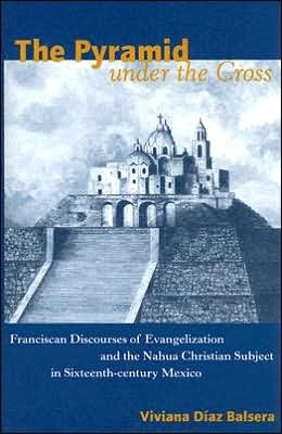 The Pyramid under the Cross: Franciscan Discourses of Evangelization and the Nahua Christian Subject in Sixteenth-Century Mexico book written by Viviana Díaz Balsera