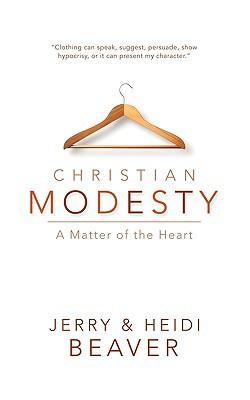 Christian Modesty written by Jerry W Beaver, Heidi A Beaver , Beaver, Jerry W. , Beaver, Heidi A.