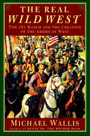 The Real Wild West: The 101 Ranch and the Creation of the American West book written by Michael Wallis