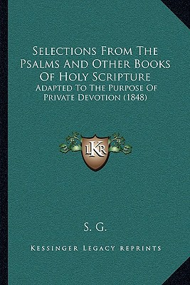 Selections from the Psalms and Other Books of Holy Scripture: Adapted to the Purpose of Private Devotion (1848) written by S. G.