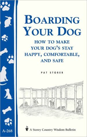 Boarding Your Dog: How to Make Your Dog's Stay Happy, Comfortable, and Safe: Storey's Country Wisdom Bulletin A-268 book written by Pat Storer
