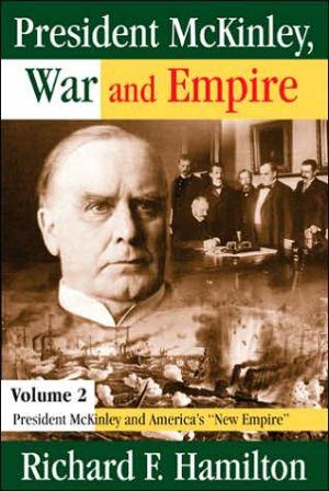President McKinley, War and Empire: Volume 2: President McKinley and America's ''New Empire'' book written by Richard Hamilton
