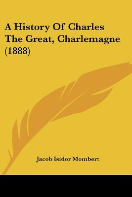 A History Of Charles The Great, Charlemagne (1888) written by Jacob Isidor Mombert