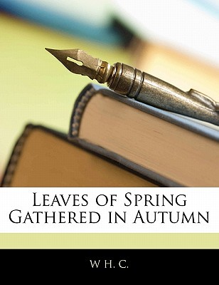 Leaves of Spring Gathered in Autumn written by C, W. H.