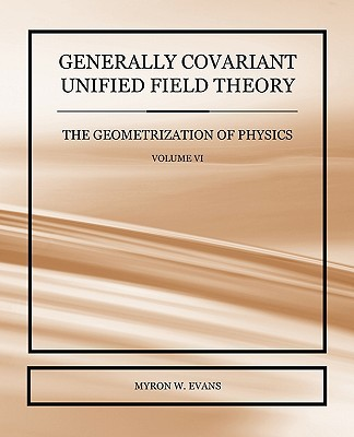 Generally Covariant Unified Field Theory - The Geometrization of Physics - Volume VI written by Evans, Myron W.