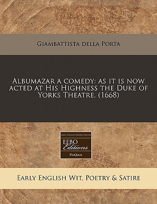Albumazar a Comedy: As It Is Now Acted at His Highness the Duke of Yorks Theatre. (1668) written by Porta, Giambattista Della