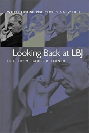 Looking Back at LBJ: White House Politics in a New Light book written by Mitchell B. Lerner