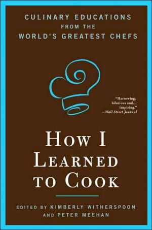 How I Learned to Cook: Culinary Educations from the World's Greatest Chefs book written by Kimberly Witherspoon