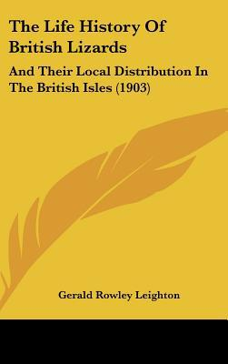 The Life History Of British Lizards: And Their Local Distribution In The British Isles (1903) written by Gerald Rowley Leighton