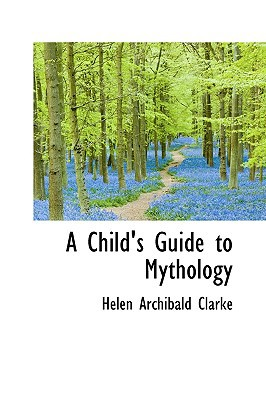 A Child's Guide to Mythology book written by Clarke, Helen Archibald