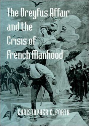The Dreyfus Affair and the Crisis of French Manhood book written by Christopher E. Forth