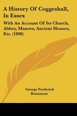 A History Of Coggeshall, In Essex: With An Account Of Its Church, Abbey, Manors, Ancient Hou... written by George Frederick Beaumont