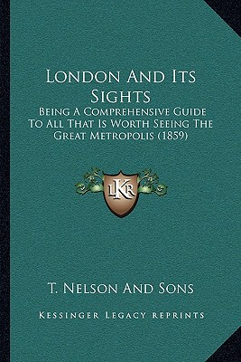 London and Its Sights: Being a Comprehensive Guide to All That Is Worth Seeing the Great Metropolis (1859) written by T. Nelson and Sons