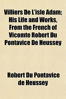 Villiers de L'Isle Adam; His Life and Works, from the French of Vicomte Robert Du Pontavice de Heussey book written by Du Pontavice De Heussey, Robert