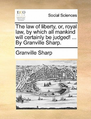The Law of Liberty, Or, Royal Law, by Which All Mankind Will Certainly Be Judged! ... by Granville Sharp. written by Sharp, Granville