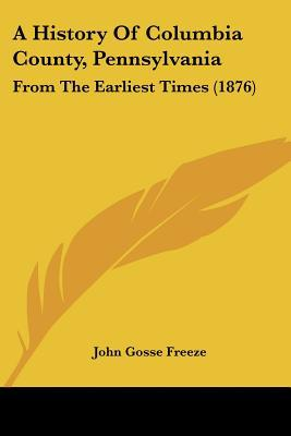 A History Of Columbia County, Pennsylvania: From The Earliest Times (1876) written by John Gosse Freeze
