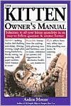 The Kitten Owner's Manual : Solutions to all Your Kitten Quandaries in an Easy-to-Follow Question and Answer Format book written by Arden Moore