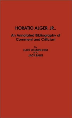 Horatio Alger, Jr.: An Annotated Bibliography of Comment and Criticism book written by Jack Bales