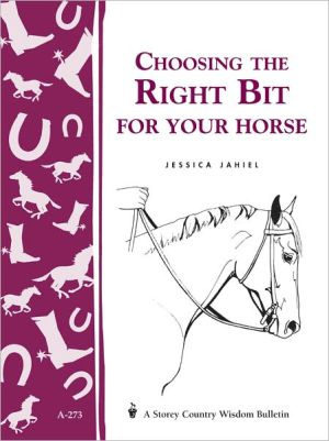 Choosing the Right Bit for Your Horse: Storey's Country Wisdom Bulletin A-273 book written by Jessica Jahiel