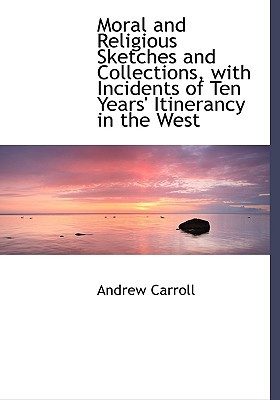 Moral and Religious Sketches and Collections, with Incidents of Ten Years' Itinerancy in the West written by Carroll, Andrew
