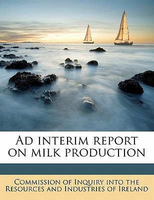 Ad Interim Report on Milk Production book written by Commission of Inquiry Into the Resources
