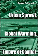 Urban Sprawl, Global Warming, and the Empire of Capital book written by George A. Gonzalez