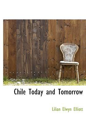 Chile Today and Tomorrow book written by Elliott, Lilian Elwyn