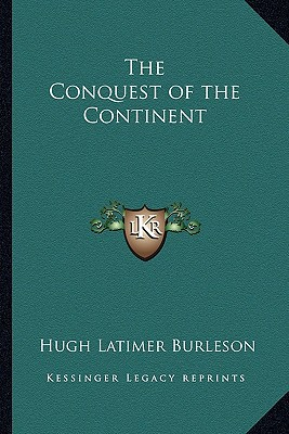 The Conquest of the Continent written by Burleson, Hugh Latimer