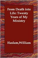 From Death into Life: Twenty Years of My Ministry book written by William Haslam