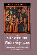 The Government of Philip Augustus: Foundations of French Royal Power in the Middle Ages book written by John W. Baldwin