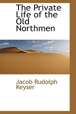 The Private Life of the Old Northmen written by Keyser, Jacob Rudolph