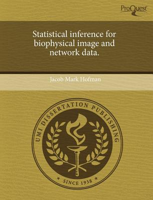 Statistical Inference for Biophysical Image and Network Data. written by Jacob Mark Hofman